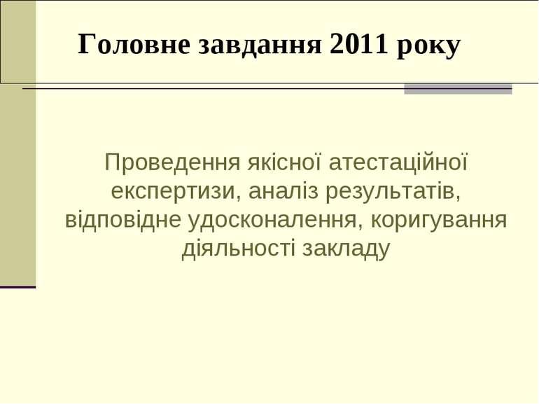 Головне завдання 2011 року Проведення якісної атестаційної експертизи, аналіз...