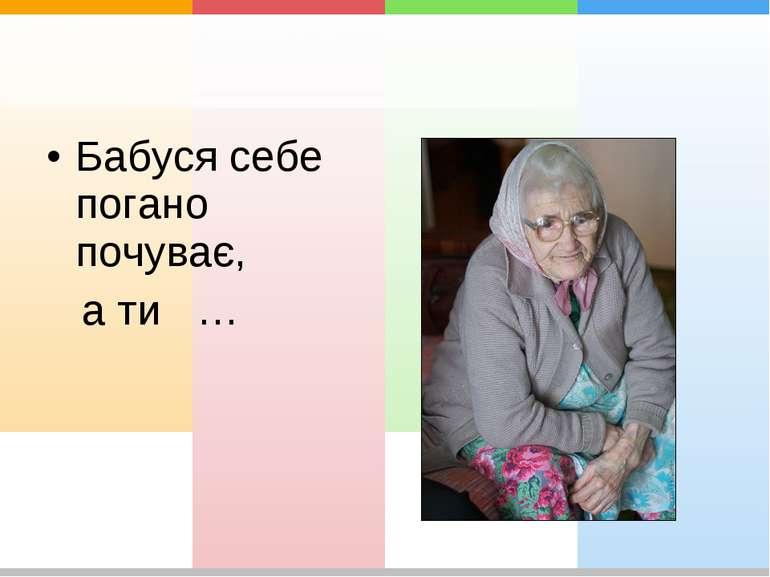 Бабуся себе погано почуває, а ти …