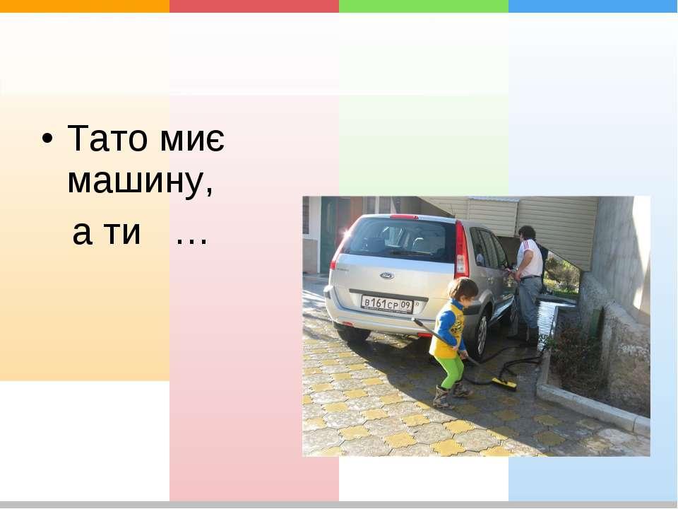 Тато миє машину, а ти …