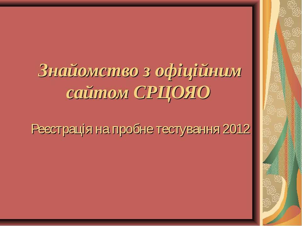 Знайомство з офіційним сайтом СРЦОЯО Реєстрація на пробне тестування 2012