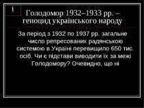 Голодомор 1932–1933 рр. – геноцид українського народу За період з 1932 по 193...