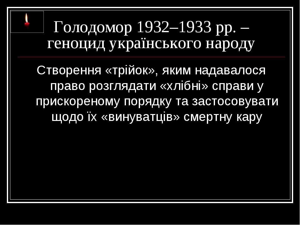 Голодомор 1932–1933 рр. – геноцид українського народу Створення «трійок», яки...