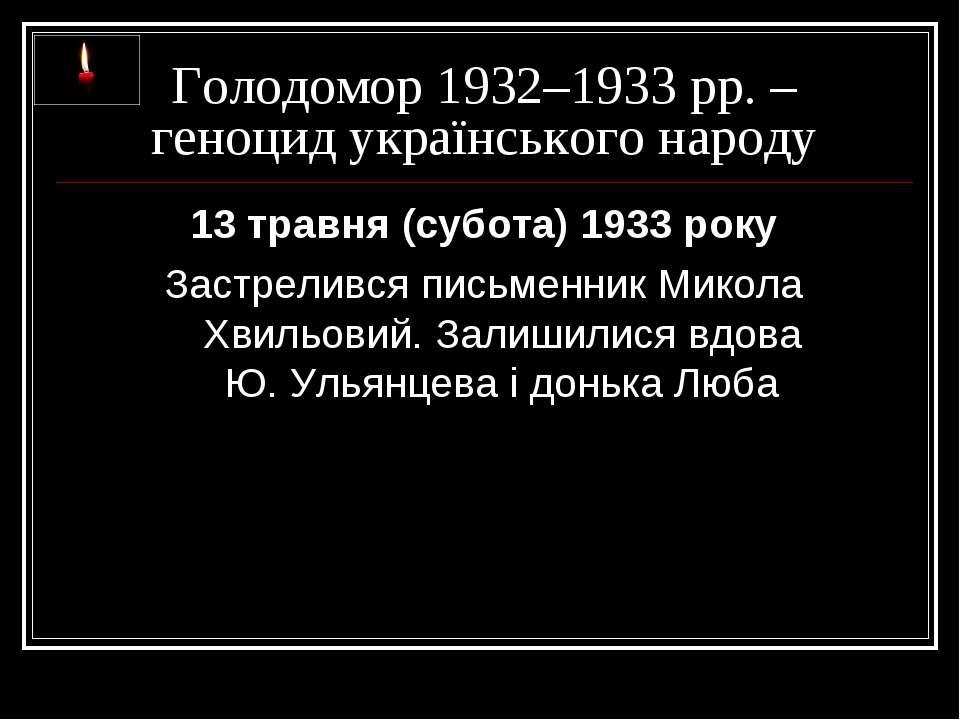 Голодомор 1932–1933 рр. – геноцид українського народу 13 травня (субота) 1933...