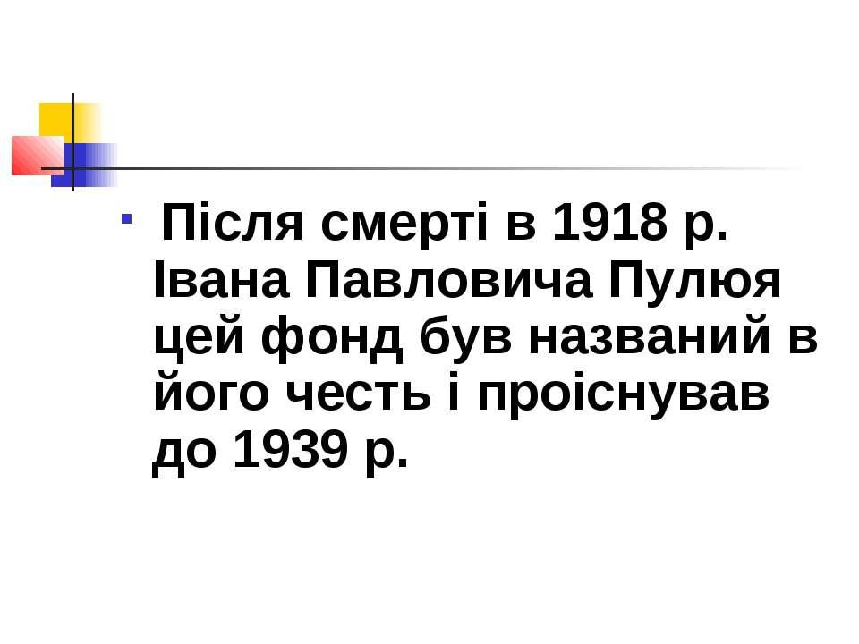 Після смерті в 1918 р. Івана Павловича Пулюя цей фонд був названий в його чес...