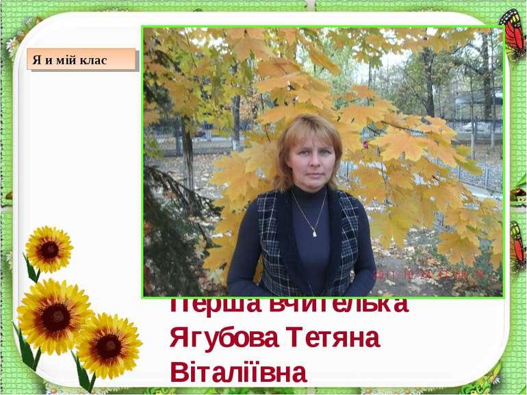 * Перша вчителька Ягубова Тетяна Віталіївна Я и мій клас