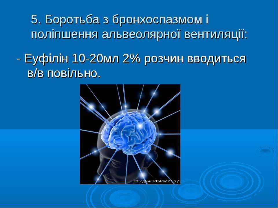 5. Боротьба з бронхоспазмом і поліпшення альвеолярної вентиляції: - Еуфілін 1...
