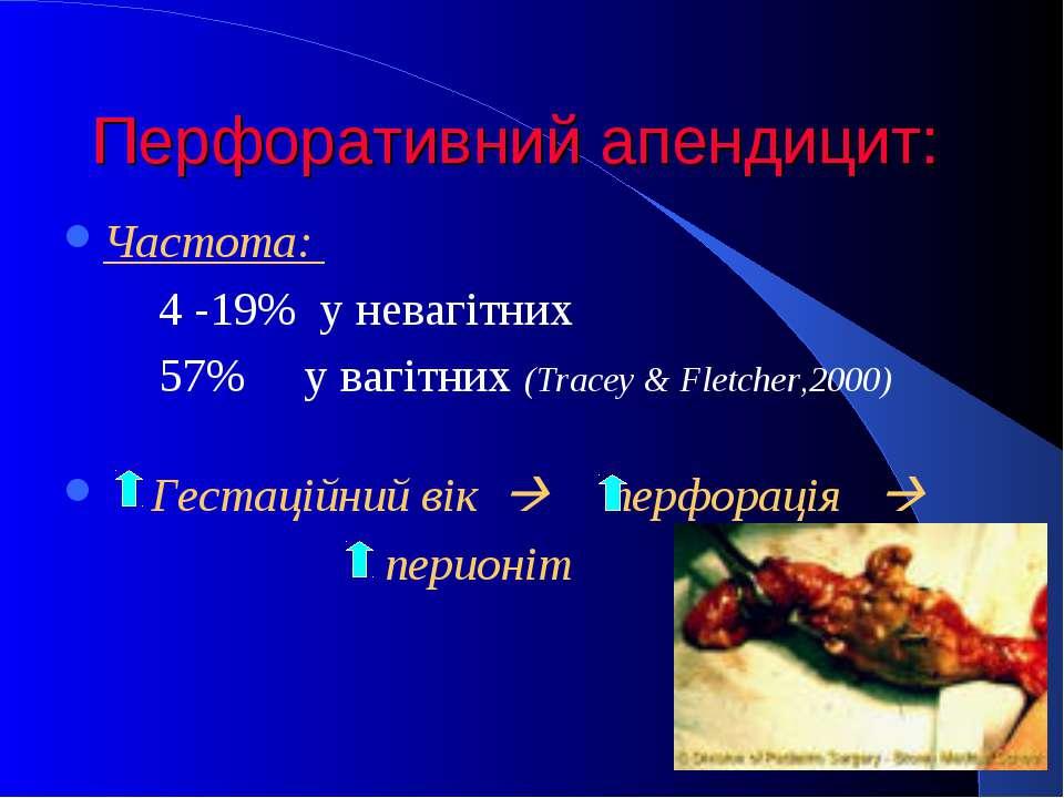 Перфоративний апендицит: Частота: 4 -19% у невагітних 57% у вагітних (Tracey ...