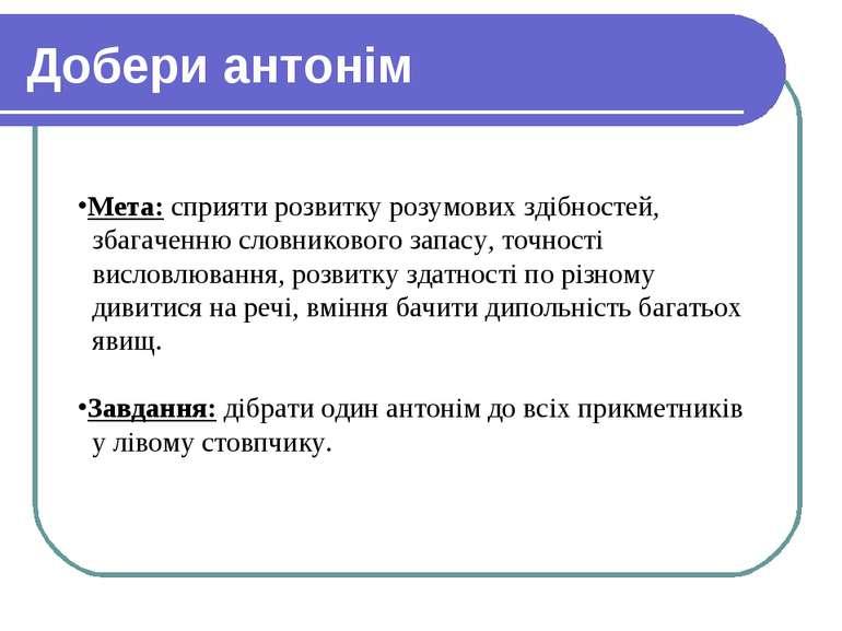 Добери антонім Мета: сприяти розвитку розумових здібностей, збагаченню словни...