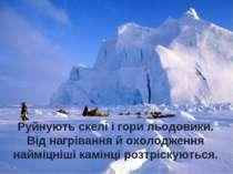 Руйнують скелі і гори льодовики. Від нагрівання й охолодження найміцніші камі...