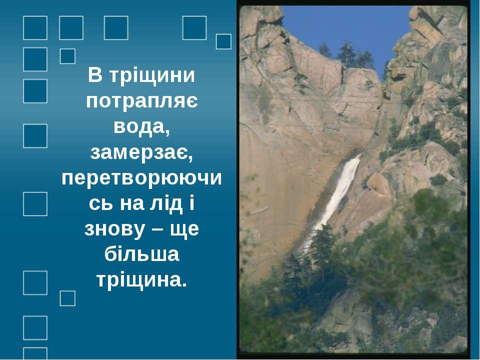 В тріщини потрапляє вода, замерзає, перетворюючись на лід і знову – ще більша...