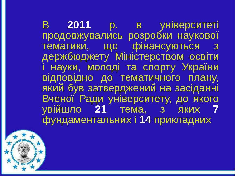 В 2011 р. в університеті продовжувались розробки наукової тематики, що фінанс...