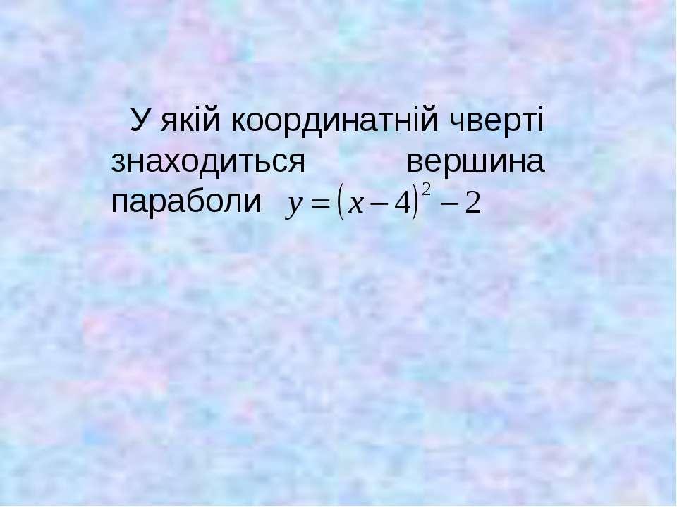 У якій координатній чверті знаходиться вершина параболи