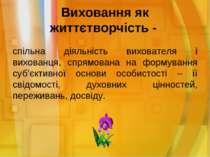 Виховання як життєтворчість - спільна діяльність вихователя і вихованця, спря...