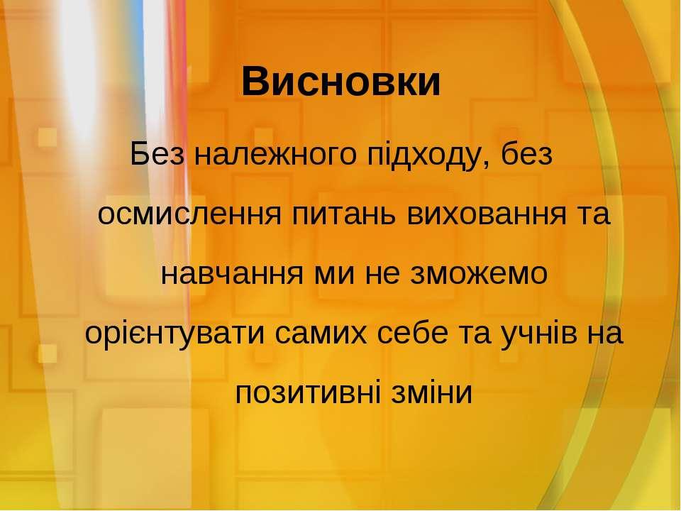 Висновки Без належного підходу, без осмислення питань виховання та навчання м...