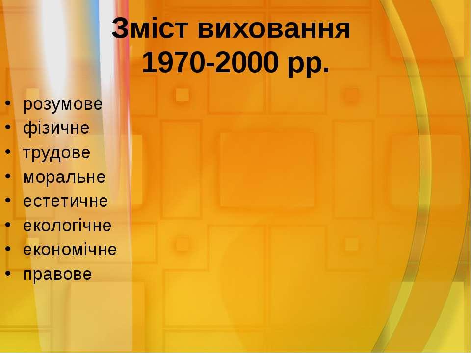 Зміст виховання 1970-2000 рр. розумове фізичне трудове моральне естетичне еко...