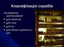 Класифікація скрабів За областю застосування: для обличчя; для тіла; для ніг;...