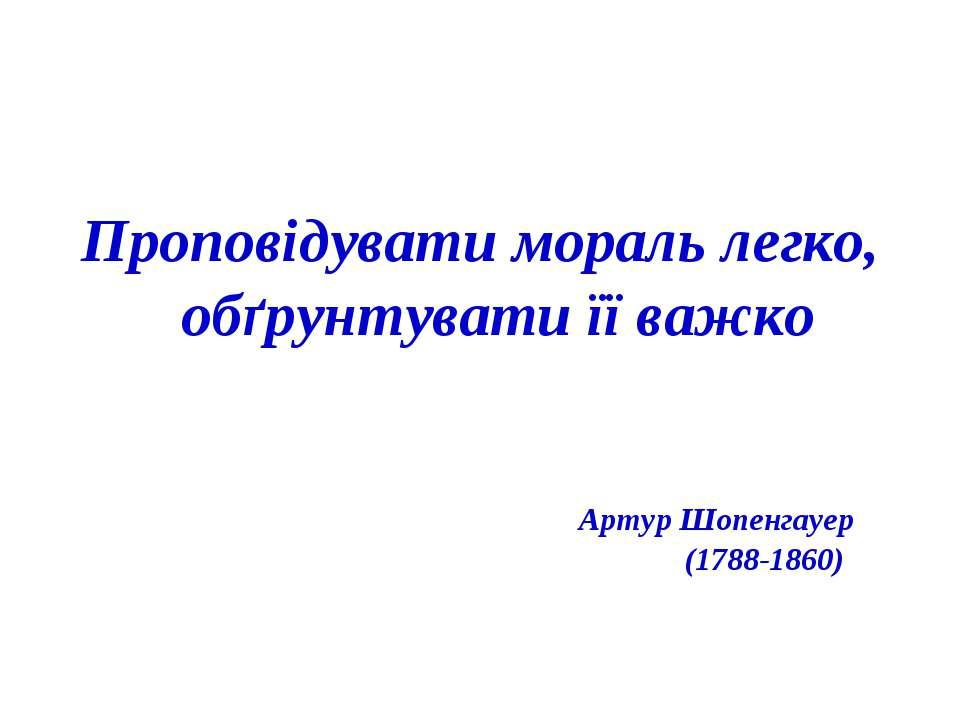 Проповідувати мораль легко, обґрунтувати її важко Артур Шопенгауер (1788-1860)