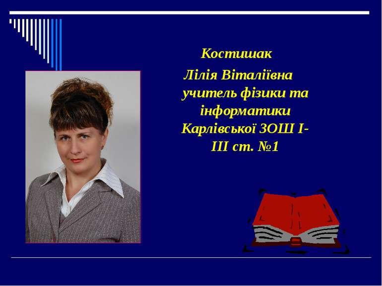 Костишак Лілія Віталіївна учитель фізики та інформатики Карлівської ЗОШ І-ІІІ...