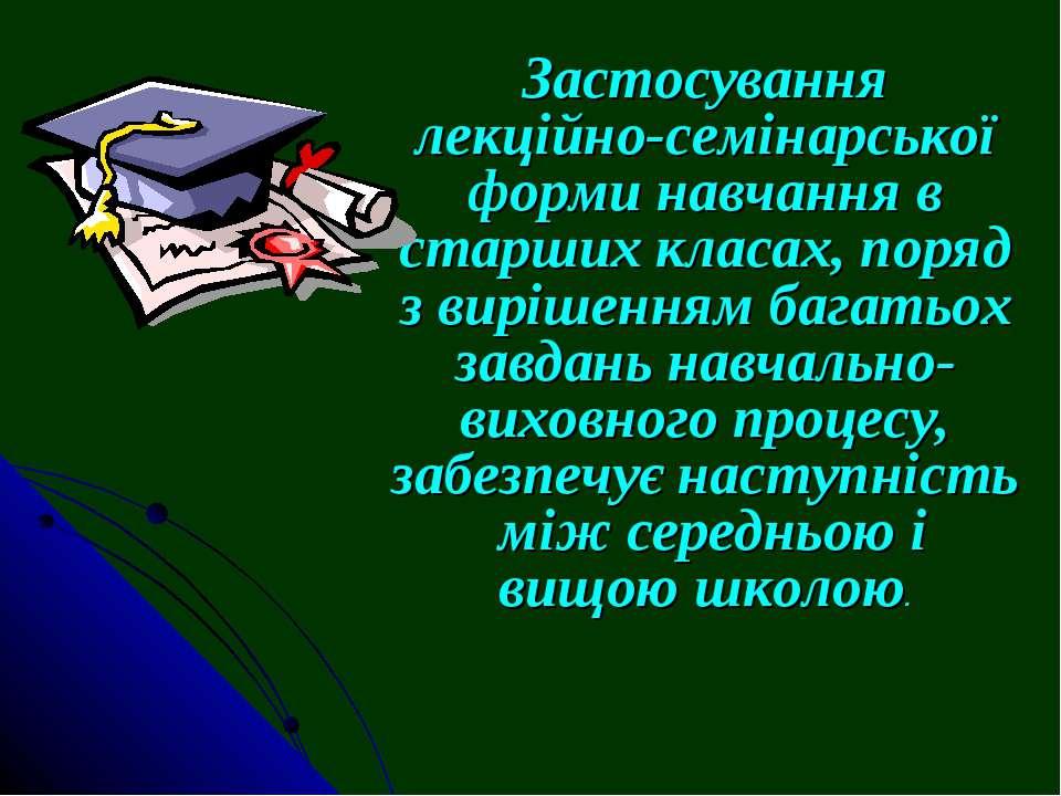 Застосування лекційно-семінарської форми навчання в старших класах, поряд з в...