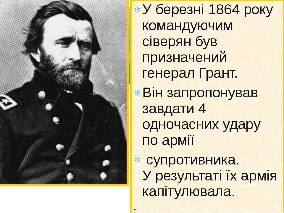 У березні 1864 року командуючим сіверян був призначений генерал Грант. Він за...