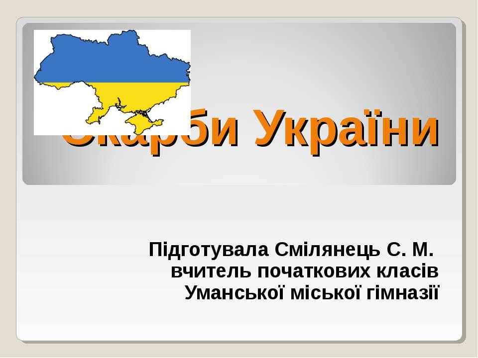 Скарби України Підготувала Смілянець С. М. вчитель початкових класів Умансько...