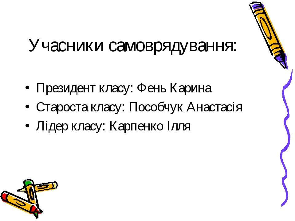 Учасники самоврядування: Президент класу: Фень Карина Староста класу: Пособчу...