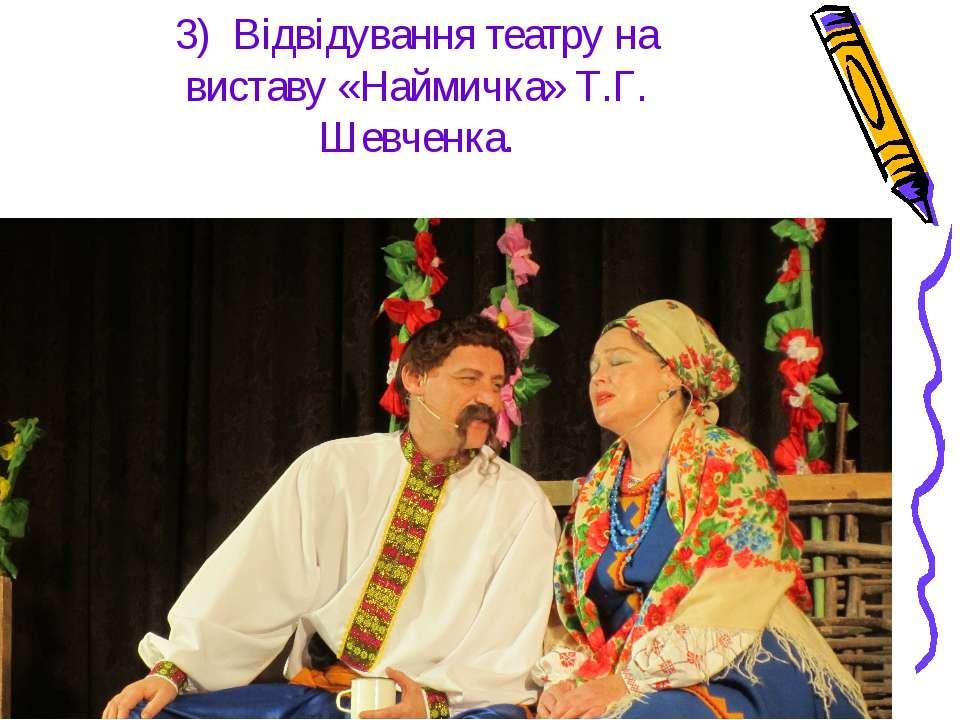 3) Відвідування театру на виставу «Наймичка» Т.Г. Шевченка.