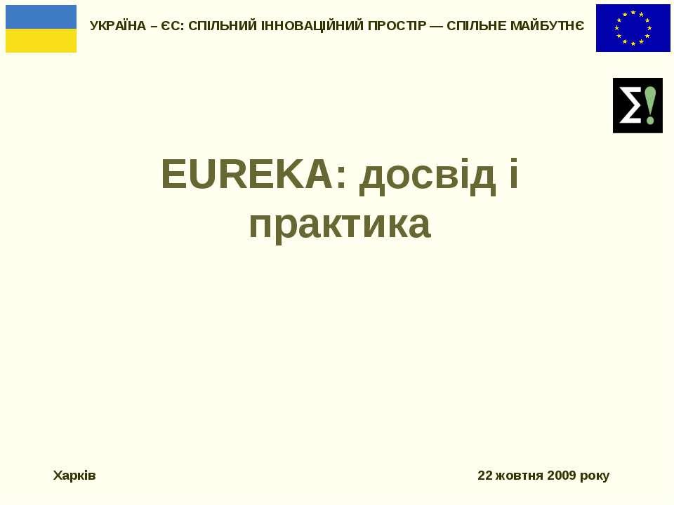 EUREKA: досвід і практика УКРАЇНА – ЄС: СПІЛЬНИЙ ІННОВАЦІЙНИЙ ПРОСТІР — СПІЛЬ...