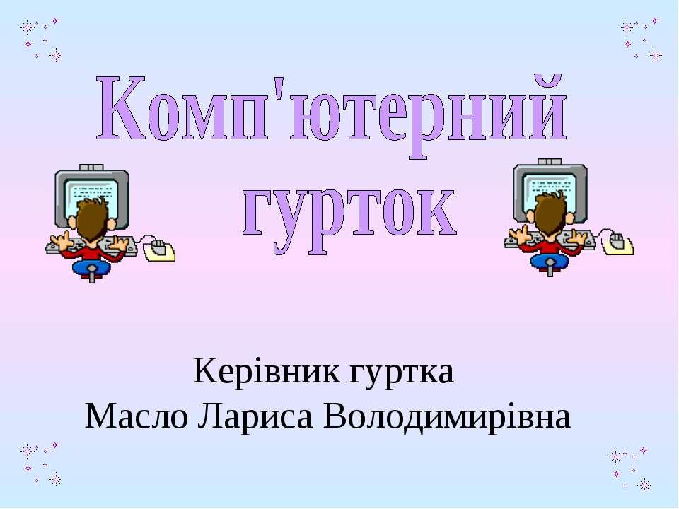 Керівник гуртка Масло Лариса Володимирівна