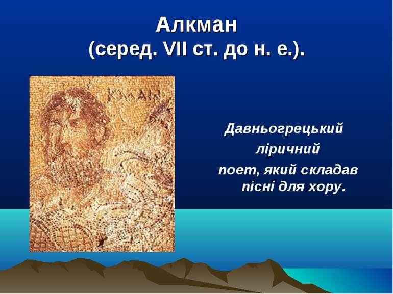 Алкман (серед. VII ст. до н. е.). Давньогрецький ліричний поет, який складав ...