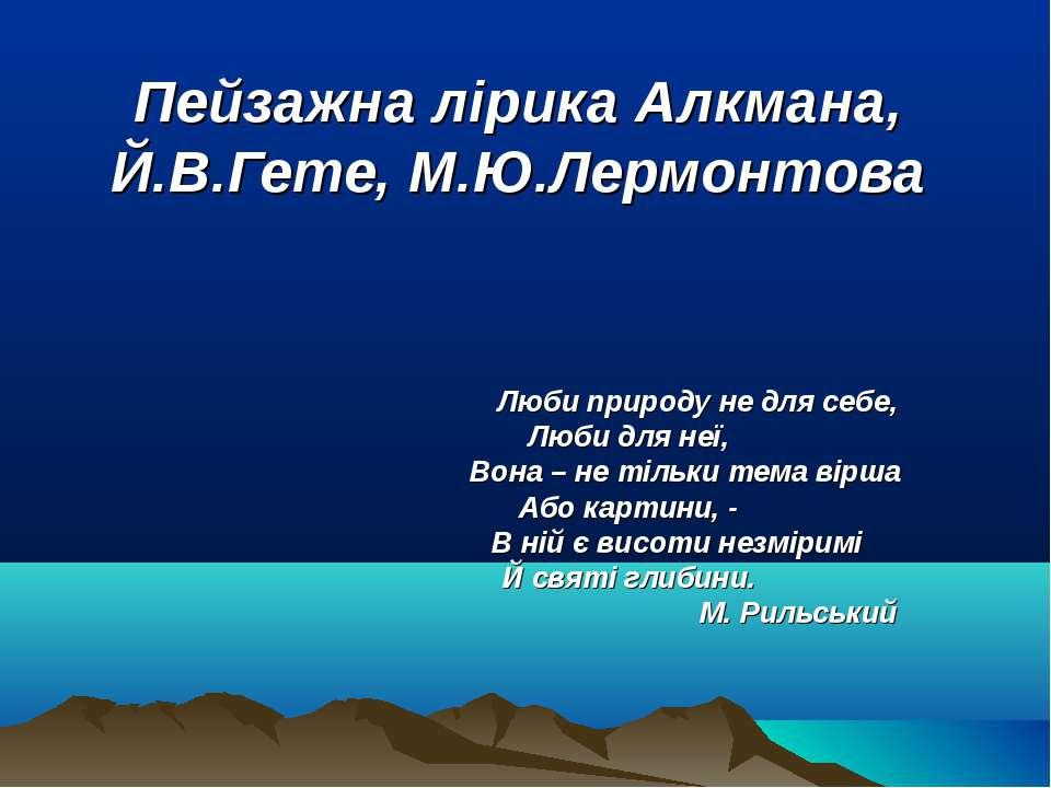 Пейзажна лірика Алкмана, Й.В.Гете, М.Ю.Лермонтова Люби природу не для себе, Л...