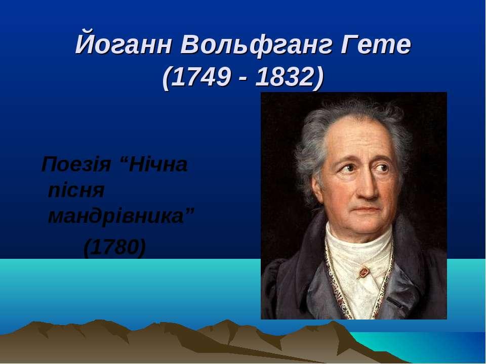 """Йоганн Вольфганг Гете (1749 - 1832) Поезія """"Нічна пісня мандрівника"""" (1780) """""""