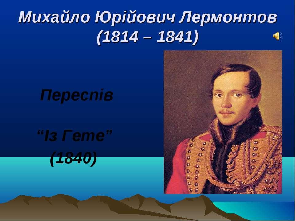 """Переспів """"Із Гете"""" (1840) Михайло Юрійович Лермонтов (1814 – 1841)"""