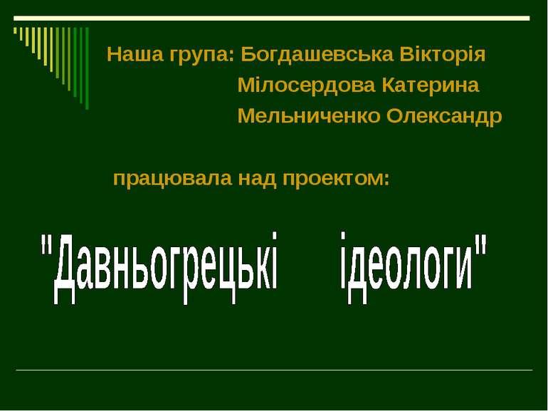Наша група: Богдашевська Вікторія Мілосердова Катерина Мельниченко Олександр ...