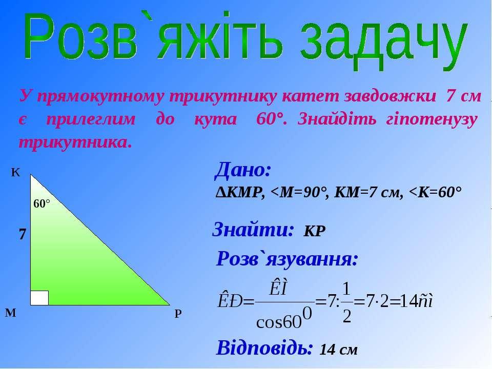 У прямокутному трикутнику катет завдовжки 7 см є прилеглим до кута 60°. Знайд...