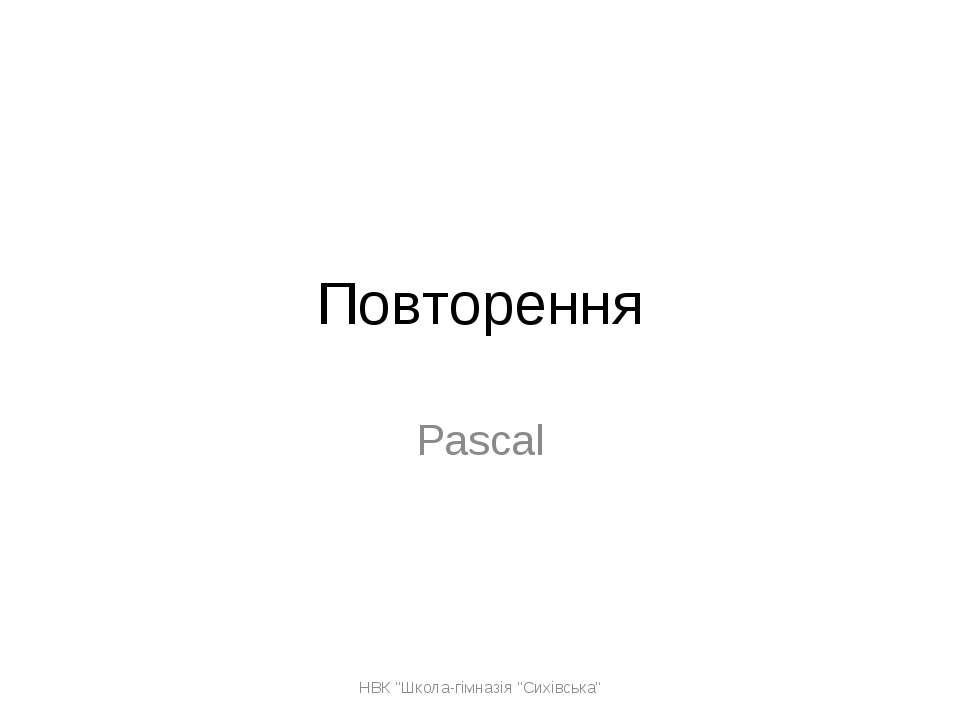 """Повторення Pascal НВК """"Школа-гімназія """"Сихівська"""" НВК """"Школа-гімназія """"Сихівс..."""