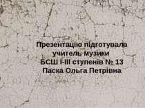Презентацію підготувала учитель музики БСШ І-ІІІ ступенів № 13 Паска Ольга Пе...