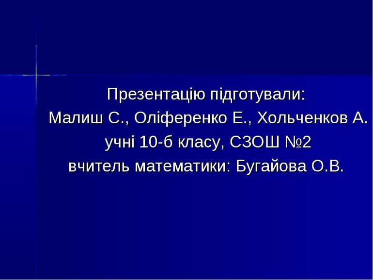 Презентацію підготували: Малиш С., Оліференко Е., Хольченков А. учні 10-б кла...