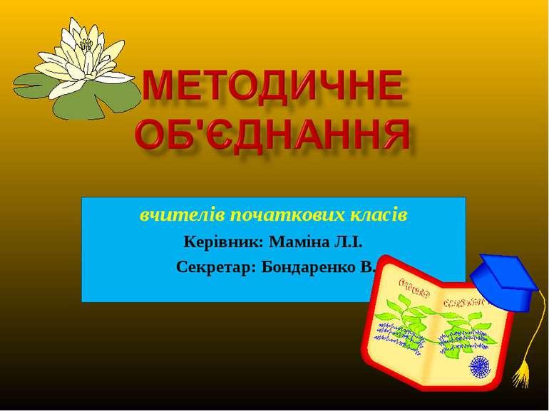 вчителів початкових класів Керівник: Маміна Л.І. Секретар: Бондаренко В.С.