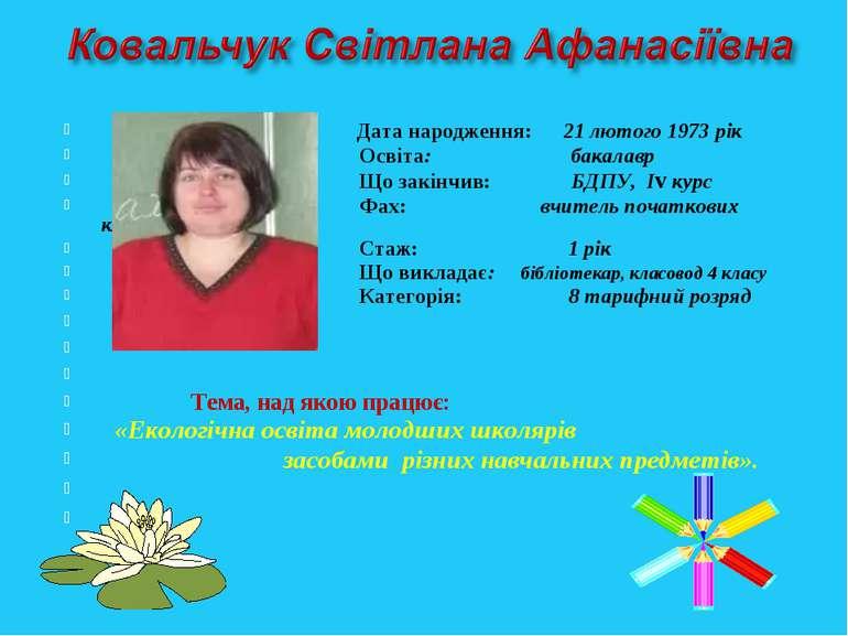 Дата народження: 21 лютого 1973 рік Освіта: бакалавр Що закінчив: БДПУ, Іv ку...