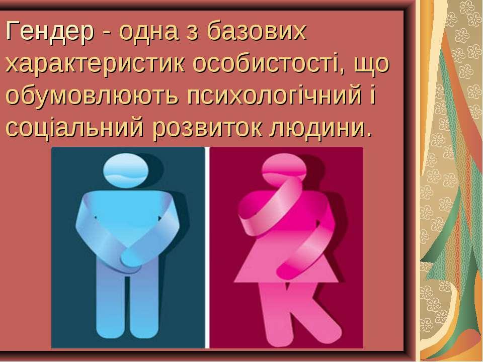 Гендер - одна з базових характеристик особистості, що обумовлюють психологічн...