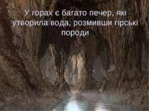 У горах є багато печер, які утворила вода, розмивши гірські породи