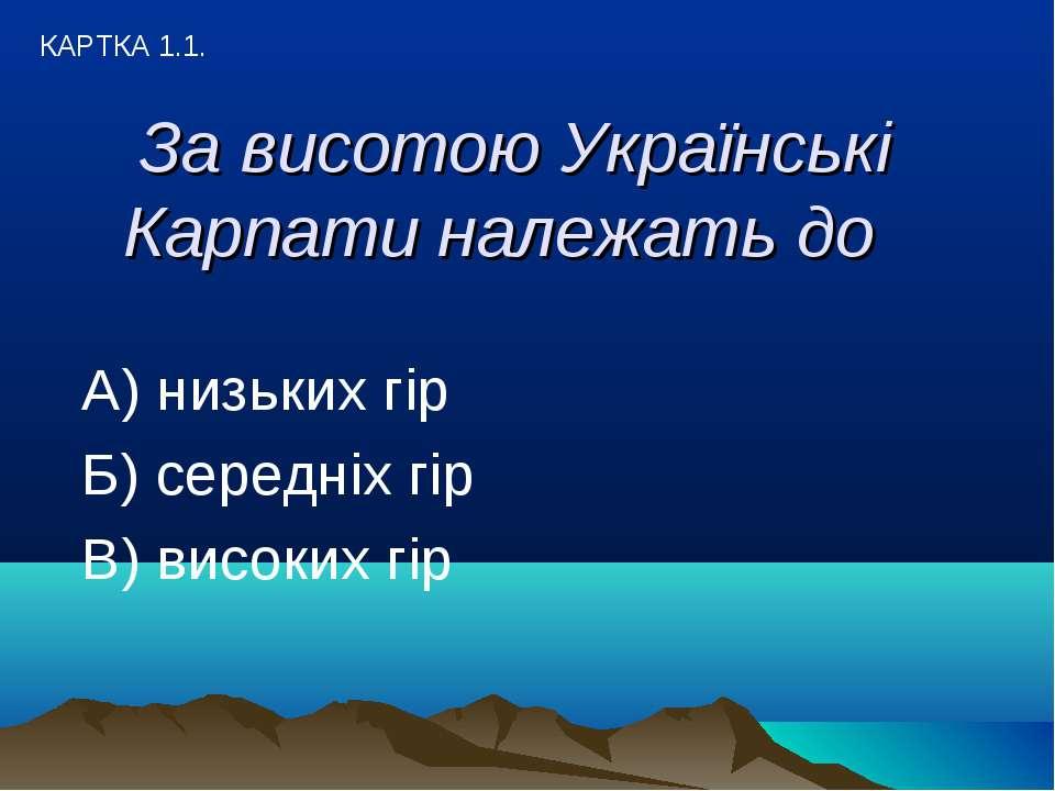 За висотою Українські Карпати належать до А) низьких гір Б) середніх гір В) в...