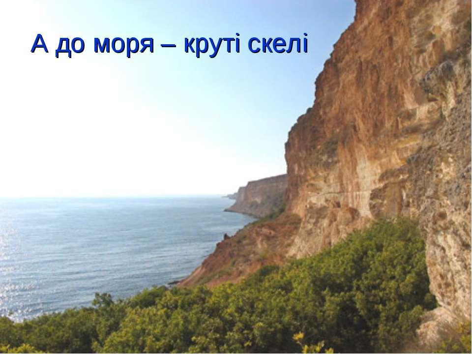 А до моря – круті скелі