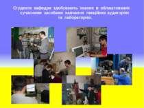 Студенти кафедри здобувають знання в облаштованих сучасними засобами навчання...