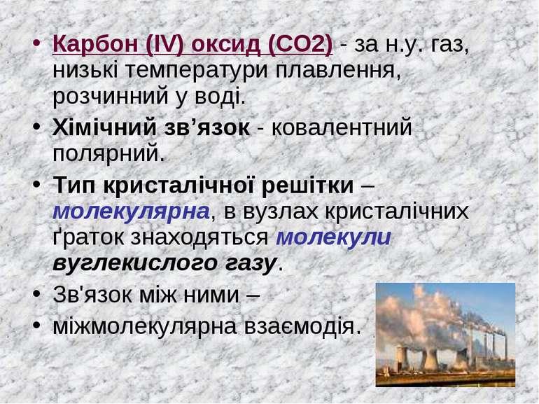 Карбон (IV) оксид (CO2) - за н.у. газ, низькі температури плавлення, розчинни...