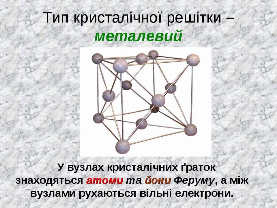 Тип кристалічної решітки – металевий У вузлах кристалічних ґраток знаходяться...