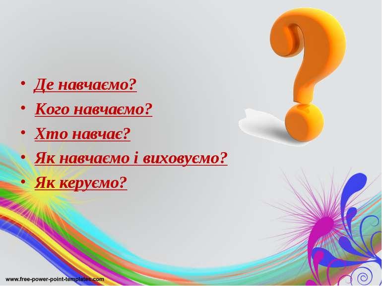 Де навчаємо? Кого навчаємо? Хто навчає? Як навчаємо і виховуємо? Як керуємо?