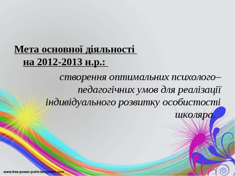 Мета основної діяльності на 2012-2013 н.р.: створення оптимальних психолого–п...