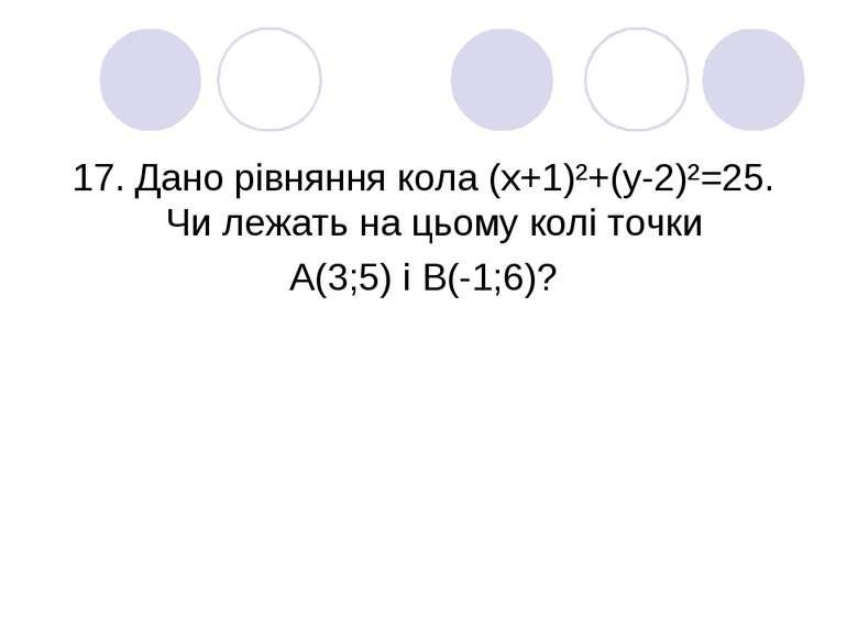 17. Дано рівняння кола (х+1)²+(у-2)²=25. Чи лежать на цьому колі точки А(3;5)...